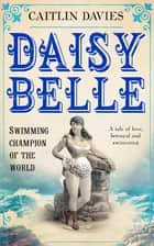 Daisy Belle - Swimming Champion of the World ebook by Caitlin Davies