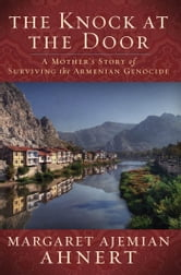 The Knock at the Door - A Mother's Survival of the Armenian Genocide ebook by Margaret Ahnert