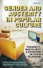 Gender and Austerity in Popular Culture - Femininity, Masculinity and Recession in Film and Television ebook by Helen Davies, Claire O'Callaghan