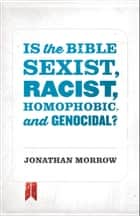 Is the Bible Sexist, Racist, Homophobic, and Genocidal? ebook by Jonathan Morrow