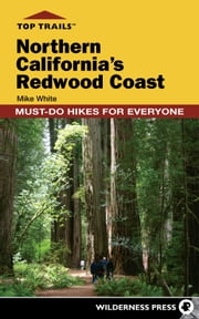 Top Trails: Northern California's Redwood Coast - Must-Do Hikes for Everyone ebook by Mike White