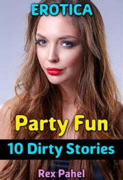 Erotica: Party Fun: 10 Dirty Stories ebook by Rex Pahel
