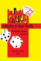 Casino Industry in Asia Pacific - Development, Operation, and Impact ebook by Kaye Sung Chon, Cathy Hc Hsu