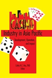 Casino Industry in Asia Pacific - Development, Operation, and Impact ebook by Kaye Sung Chon,Cathy Hc Hsu