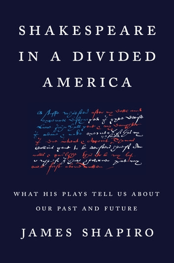 Shakespeare in a Divided America - What His Plays Tell Us About Our Past and Future eBook by James Shapiro