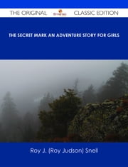 The Secret Mark An Adventure Story for Girls - The Original Classic Edition ebook by Roy J. (Roy Judson) Snell