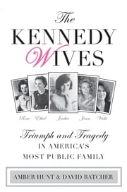 Kennedy Wives - Triumph and Tragedy in America's Most Public Family ebook by Amber Hunt,David Batcher