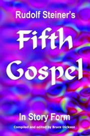 Rudolf Steiner's Fifth Gospel in Story Form ebook by Bruce Dickson