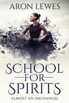 School for Spirits: Almost an Archangel - Spirit School, #6 ebook by Aron Lewes