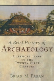 Brief History of Archaeology - Classical Times to the Twenty-First Century ebook by Brian M. Fagan,Nadia Durrani