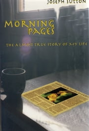 Morning Pages: The Almost True Story of My Life ebook by Joseph Sutton