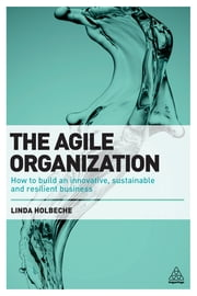 The Agile Organization - How to Build an Innovative, Sustainable and Resilient Business ebook by Linda Holbeche