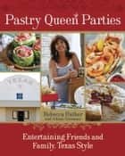 Pastry Queen Parties - Entertaining Friends and Family, Texas Style ebook by Rebecca Rather, Alison Oresman