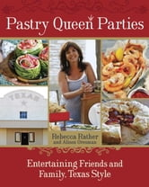 Pastry Queen Parties - Entertaining Friends and Family, Texas Style ebook by Rebecca Rather,Alison Oresman