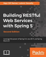 Building RESTful Web Services with Spring 5 - Leverage the power of Spring 5.0, Java SE 9, and Spring Boot 2.0, 2nd Edition ebook by Raja CSP Raman, Ludovic Dewailly