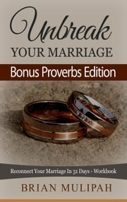 Unbreak Your Marriage: Reconnect Your Marriage In 31 Days- Workbook (Bonus Proverbs Edition) ebook by Brian Mulipah