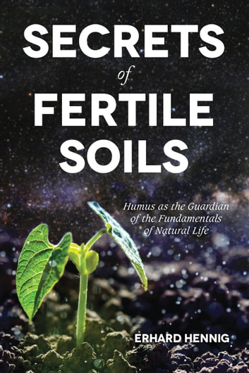 Secrets of Fertile Soils - Humus As the Guardian of the Fundamentals of Natural Life ebook by Erhard Hennig