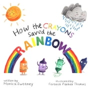How the Crayons Saved the Rainbow ebook by Monica Sweeney, Feronia Parker-Thomas