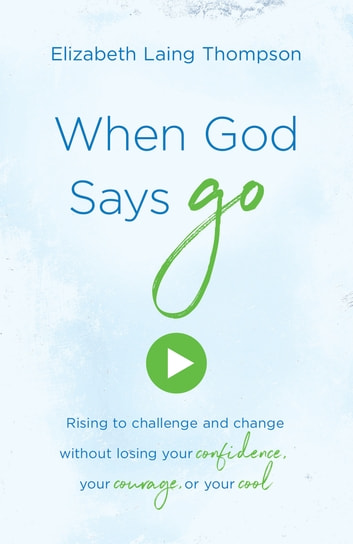 "When God Says ""Go"" - Rising to Challenge and Change without Losing Your Confidence, Your Courage, or Your Cool ebook by Elizabeth Laing Thompson"