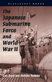 The Japanese Submarine Force and World War II ebook by Carl Boyd,Akihiko Yoshida Yoshida