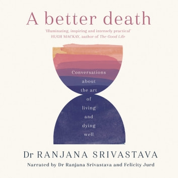 A Better Death - Conversations about the art of living and dying well audiobook by Dr. Ranjana Srivastava
