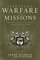 Spiritual Warfare and Missions ebook by Jerry Rankin,Ed Stetzer