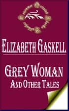 Grey Woman and other Tales ebook by Elizabeth Gaskell