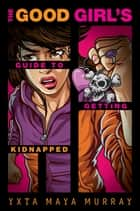 The Good Girl's Guide to Getting Kidnapped ebook by Yxta Maya Murray