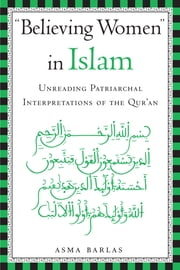 Believing Women in Islam - Unreading Patriarchal Interpretations of the Qur'an ebook by Asma  Barlas