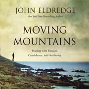 Moving Mountains - Praying with Passion, Confidence, and Authority audiobook by John Eldredge