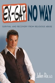 Ex-Gay No Way - Survival and Recovery from Religious Abuse ebook by Jallen Rix