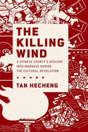 The Killing Wind - A Chinese County's Descent into Madness during the Cultural Revolution ebook by Tan Hecheng, Stacy Mosher, Guo Jian