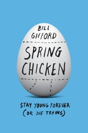 Spring Chicken - Stay Young Forever (or Die Trying) ebook by Bill Gifford