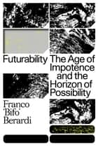 Futurability - The Age of Impotence and the Horizon of Possibility ebook by Francesco Berardi