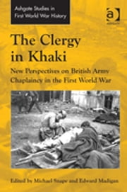 The Clergy in Khaki - New Perspectives on British Army Chaplaincy in the First World War ebook by Dr Edward Madigan,Dr Michael Snape,Dr John Bourne