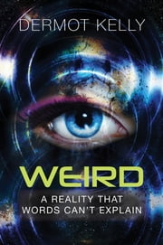 Weird - A Reality that Words Can't Explain ebook by Dermot Kelly
