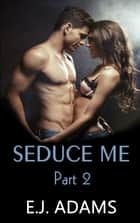 Seduce Me Part 2 ebook by E.J. Adams