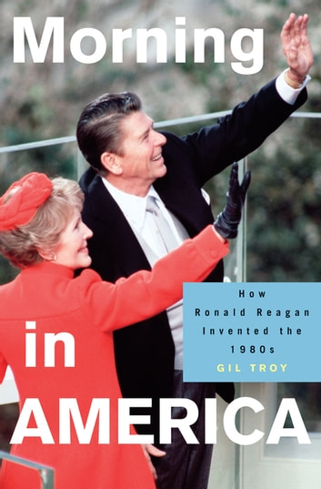 Morning in America - How Ronald Reagan Invented the 1980's ebook by Gil Troy
