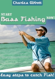 Start Bass Fishing Now ebook by Charles Abbott