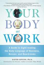 Your Body at Work - A Guide to Sight-reading the Body Language of Business, Bosses, and Boardrooms ebook by David Givens,Joe Navarro