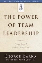 The Power of Team Leadership - Achieving Success Through Shared Responsibility ebook by George Barna