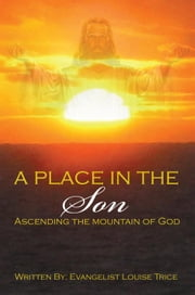 A Place in the Son - Ascending the Mountain of God ebook by Evangelist Louise Trice