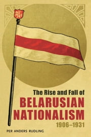 The Rise and Fall of Belarusian Nationalism, 1906–1931 ebook by Per Anders Rudling