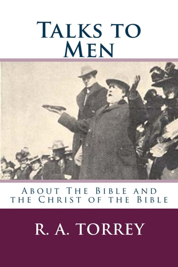 Talks to Men - About the Bible and the Christ of the Bible ebook by R. A. Torrey