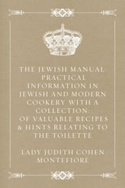 The Jewish Manual: Practical Information in Jewish and Modern Cookery with a Collection: of Valuable Recipes & Hints Relating to the Toilette ebook by Lady Judith Cohen Montefiore