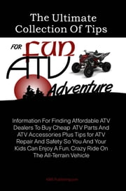 The Ultimate Collection Of Tips For Fun ATV Adventure - Information For Finding Affordable ATV Dealers To Buy Cheap ATV Parts And ATV Accessories Plus Tips for ATV Repair And Safety So You And Your Kids Can Enjoy A Fun, Crazy Ride On The All-Terrain Vehicle ebook by KMS Publishing