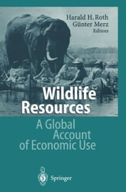 Wildlife Resources - A Global Account of Economic Use ebook by Harald H. Roth,Günter Merz