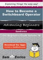 How to Become a Switchboard Operator - How to Become a Switchboard Operator ebook by Freddy Fryer