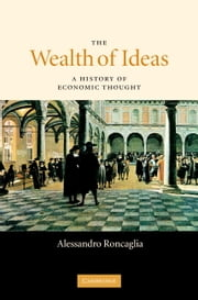 The Wealth of Ideas - A History of Economic Thought ebook by Alessandro Roncaglia
