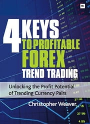 4 Keys to Profitable Forex Trend Trading - Unlocking the Profit Potential of Trending Currency Pairs ebook by Christopher Weaver